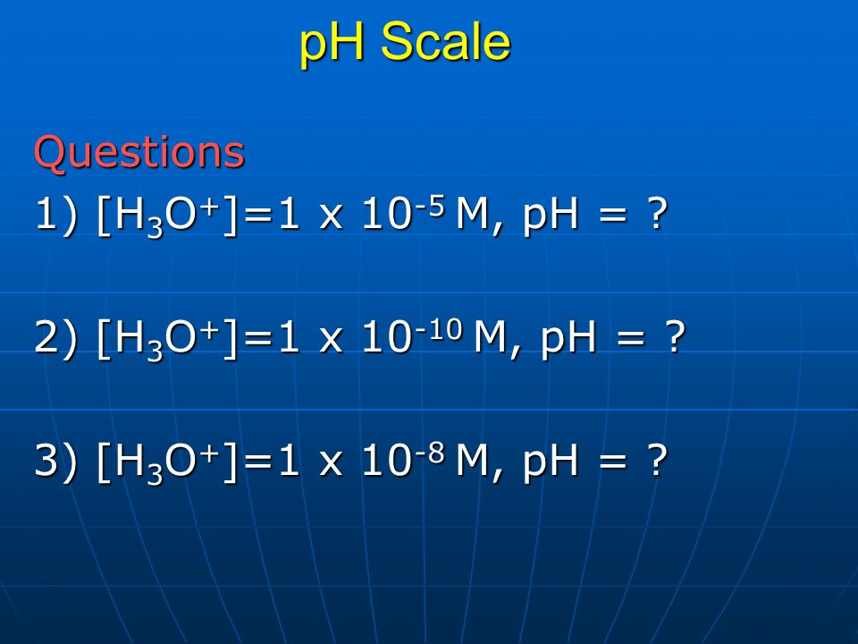 pH Scale Questions 1) [H3O+]=1 x 10-5 M, pH =